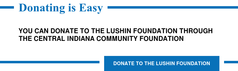 Donating is Easy  You can donate to the Lushin Foundation through the Central Indiana Community  Foundation   Donate to the Lushin Foundation