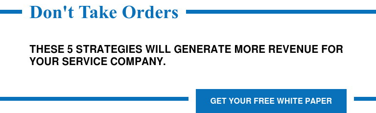 Don't Take Orders  These 5 Strategies will Generate More Revenue for Your Service Company. Get Your Free White Paper
