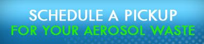 Schedule a pick up for your aerosol waste
