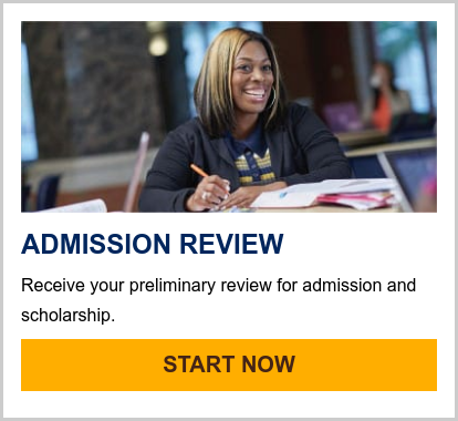 ADMISSION REVIEW  Receive your preliminary review for admission and scholarship. START NOW