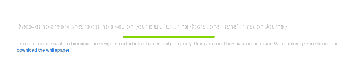 Discover how Wonderware can help you on your Manufacturing Operations  Transformation Journey  From optimizing asset performance to raising productivity to elevating output  quality, there are countless reasons to pursue Manufacturing Operations  Transformation (MOT). download the whitepaper