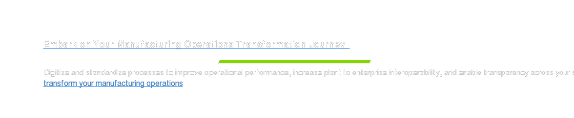 Embark on Your Manufacturing Operations Transformation Journey    Digitize and standardize processes to improve operational performance,  increase plant to enterprise interoperability, and enable transparency across  your supply chain. transform your manufacturing operations