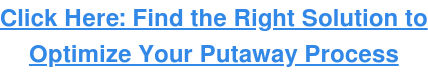 Click Here: Find the Right Solution to Optimize Your Putaway Process