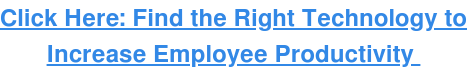 Click Here: Find the Right Technology to Increase Employee Productivity