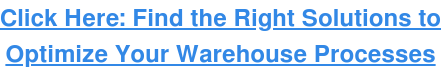 Click Here: Find the Right Solutions to Optimize Your Warehouse Processes