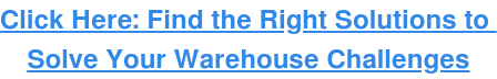 Click Here: Find the Right Solutions to Solve Your Warehouse Challenges