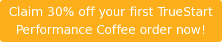 Claim 30% off your first TrueStart Performance Coffee order now!