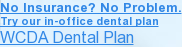 No Insurance? No Problem. Try our in-office dental plan WCDA Dental Plan <>