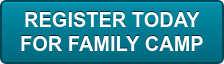REGISTER TODAY   FOR FAMILY CAMP