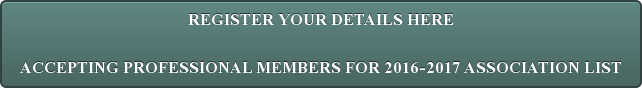 REGISTER YOUR DETAILS HERE  ACCEPTING PROFESSIONAL MEMBERS FOR 2016-2017 ASSOCIATION LIST