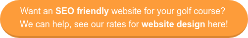 Want an SEO friendly website for your golf course? We can help, see our rates for website design here!