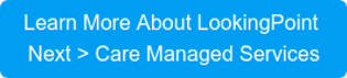 Learn More About LookingPoint Next > CareManaged Services