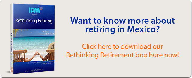 Want to know more about retiring in Mexico? Click here to download our Rethinking Retirement brochure now!