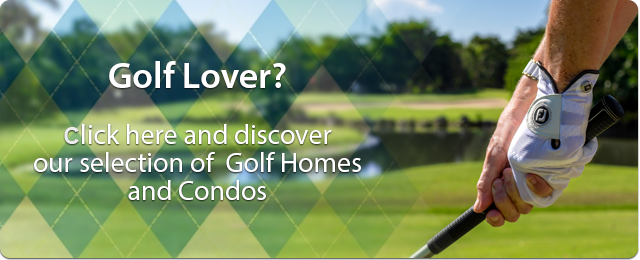 Golf Lover? Click here and discover our selection of Golf Homes and Condos
