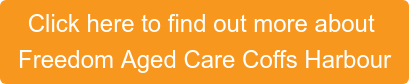 Click here to find out more about  Freedom Aged Care Coffs Harbour