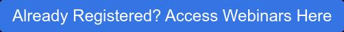Already Registered? Access Webinars Here
