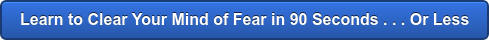 Learn to Clear Your Mind of Fear in 90 Seconds . . . Or Less