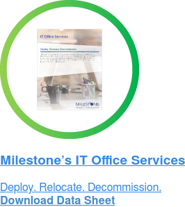 Milestone's IT Office Services Deploy. Relocate. Decommission. Download Data Sheet