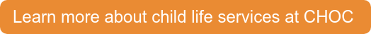 Learn more about child life services at CHOC