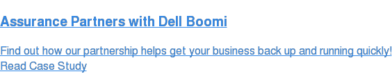 Assurance Partners with Dell Boomi  Find out how our partnership helps get your business back up and running  quickly! Read Case Study