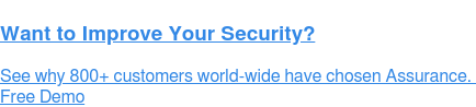 Want to Improve Your Security?  See why 800+ customers world-wide have chosen Assurance.  Free Demo