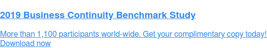 2019 Business Continuity Benchmark Study  More than 1,100 participants world-wide. Get your complimentary copy today!  Download now
