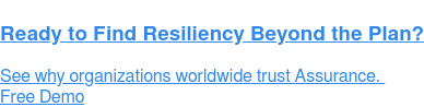 Ready to Find Resiliency Beyond the Plan?  See why 700+ customers world-wide have chosen Assurance.  Free Demo