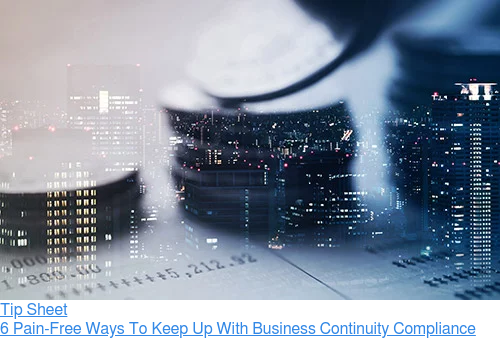 Tip Sheet  6 Pain-Free Ways To Keep Up With Business Continuity Compliance