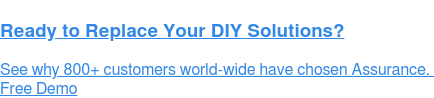 Ready to Replace Your DIY Solutions?  See why 700+ customers world-wide have chosen Assurance.  Free Demo