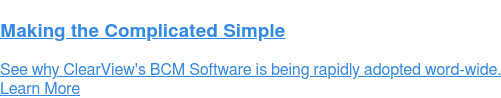 Making the Complicated Simple  See why ClearView's BCM Software is being rapidly adopted word-wide. Learn More