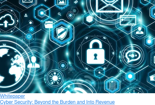 Whitepaper  Cyber Security: Beyond the Burden and Into Revenue