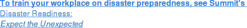To train your workplace on disaster preparedness, see Summit's Disaster Readiness: Expect the Unexpected