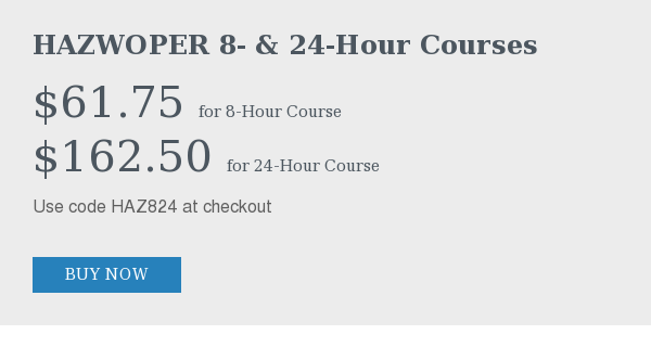 HAZWOPER 8- & 24-Hour Courses   $61.75 for 8-Hour Course  $162.50 for 24-Hour Course  Use code HAZ824 at checkout  Buy Now