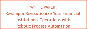 WHITE PAPER: Revamp & Revolutionize Your Financial Institution's Operations with Robotic Process Automation
