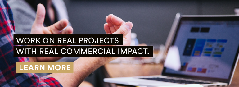 Work on real projects with real commercial impact.