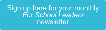 Sign up here for your monthly For School Leaders newsletter