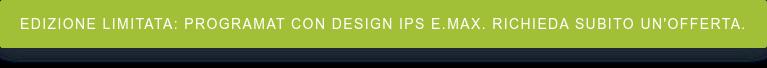 EDIZIONE LIMITATA: Programat con design IPS e.max. Richieda subito un'offerta.