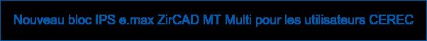 Nouveau bloc IPS e.max ZirCAD MT Multi pour les utilisateurs CEREC