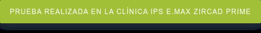prueba realizada en la clínica IPS e.max ZirCAD Prime