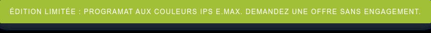 ÉDITION LIMITÉE : Programat aux couleurs IPS e.max. Demandez une offre sans  engagement.