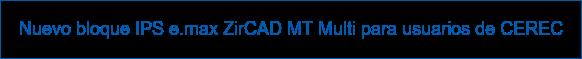 Nuevo bloque IPS e.max ZirCAD MT Multi para usuarios de CEREC