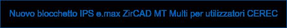 Nuovo blocchetto IPS e.max ZirCAD MT Multi per utilizzatori CEREC