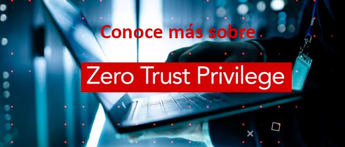 Conoce más sobre Zero Trust Privilege