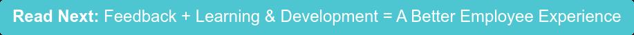 Read Next: Feedback + Learning & Development = A Better Employee Experience