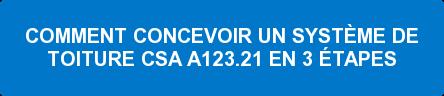 COMMENT CONCEVOIR UN SYSTÈME DE TOITURE CSA A123.21 EN 3 ÉTAPES