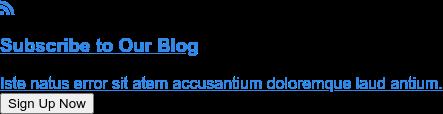 Subscribe to Our Blog  Iste natus error sit atem accusantium doloremque laud antium. Sign Up Now
