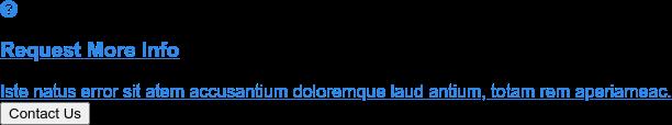 Request More Info  Iste natus error sit atem accusantium doloremque laud antium, totam rem  aperiameac. Contact Us