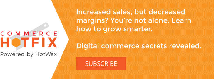 Increased sales, but decreased margins? You're not alone. Learn how to grow smarter. Digital commerce secrets revealed. Subscribe to commerce HOTFIX monthly