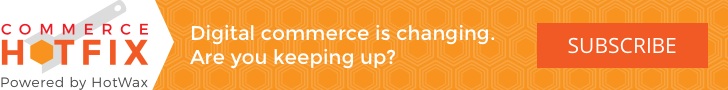 Digital commerce is changing. Are you Keeping up? Subscribe to commerce HOTFIX
