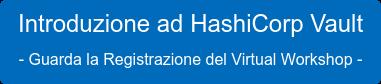 Introduzione ad HashiCorp Vault  - Guarda la Registrazione del Virtual Workshop -